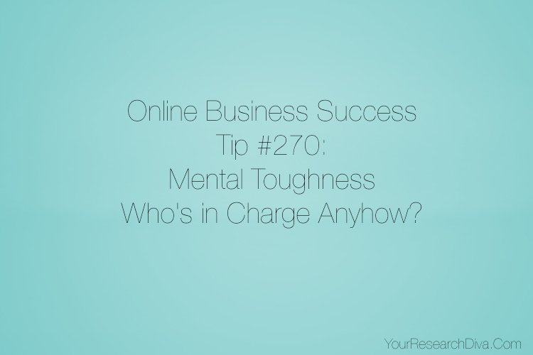 Online Business Success Tip #270: Mental Toughness – Who's in Charge Anyhow?