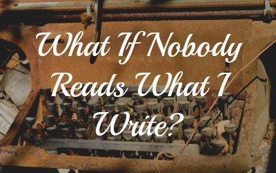 """Writing Tips: """"What If Nobody Reads What I Write?"""""""